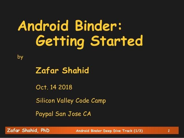 Zafar Shahid, PhD Android Binder Deep Dive Track (1/3) 1 Android Binder: Getting Started by Zafar Shahid Oct. 14 2018 Sili...