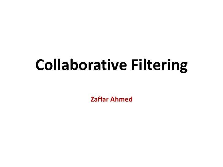 Collaborative FilteringZaffar Ahmed<br />