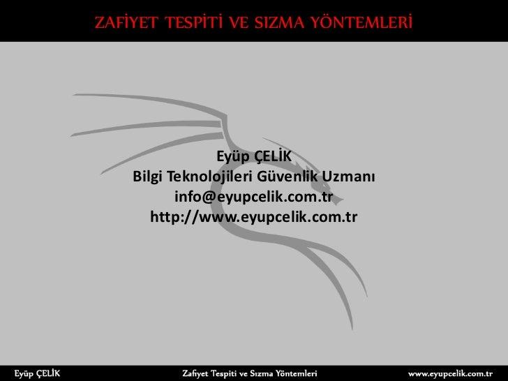 ZAFİYET TESPİTİ VE SIZMA YÖNTEMLERİ                Eyüp ÇELİK    Bilgi Teknolojileri Güvenlik Uzmanı           info@eyupce...