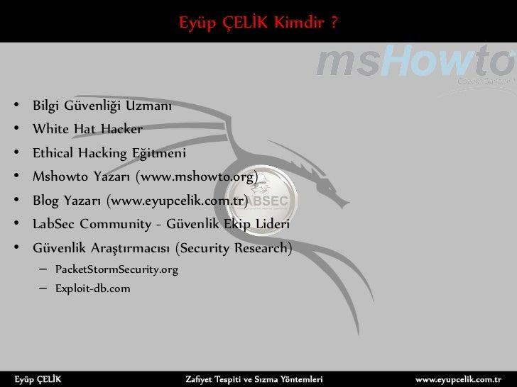 Eyüp ÇELİK Kimdir ?•   Bilgi Güvenliği Uzmanı•   White Hat Hacker•   Ethical Hacking Eğitmeni•   Mshowto Yazarı (www.mshow...