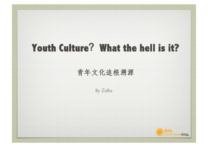 Youth Culture What the hell is it?                                                By Zafka