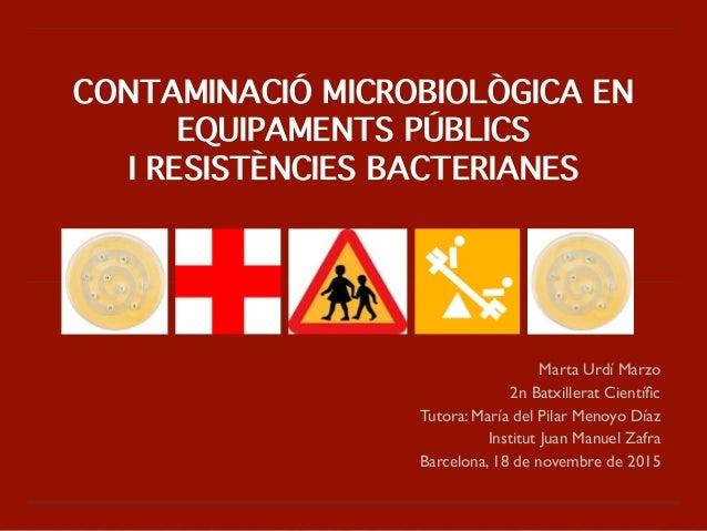 CONTAMINACIÓ MICROBIOLÒGICA EN EQUIPAMENTS PÚBLICS I RESISTÈNCIES BACTERIANES Marta Urdí Marzo  2n Batxillerat Científic ...