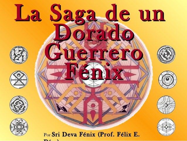 PorPor Sri Deva Fénix (Prof. Félix E.Sri Deva Fénix (Prof. Félix E. La Saga de unLa Saga de un DoradoDorado GuerreroGuerre...