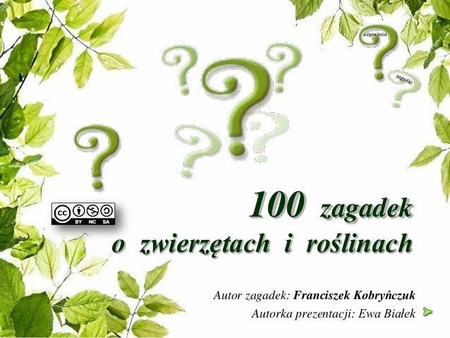 100 zagadek o zwierzętach i roślinach Autor zagadek: Franciszek Kobryńczuk Autorka prezentacji: Ewa Białek