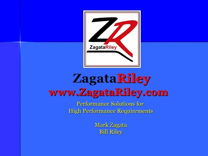 Zagata Riley www.ZagataRiley.com Performance Solutions for  High Performance Requirements Mark Zagata Bill Riley