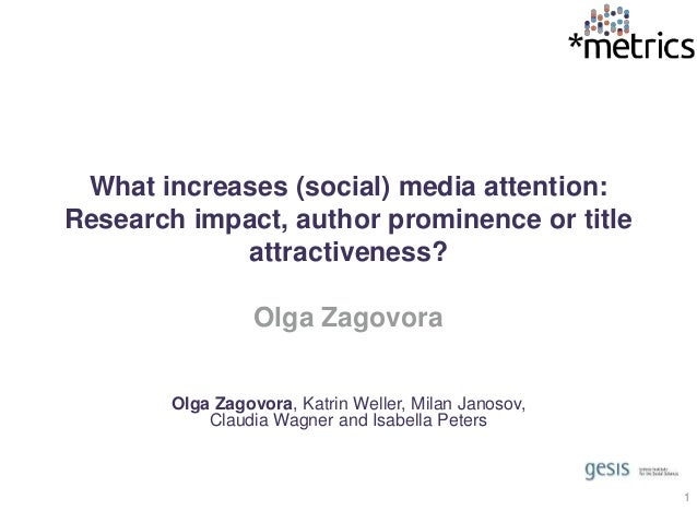 What increases (social) media attention: Research impact, author prominence or title attractiveness? Olga Zagovora Olga Za...