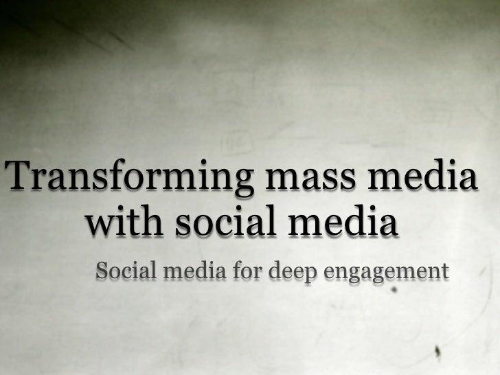 Transforming mass media     with social media     Social media for deep engagement