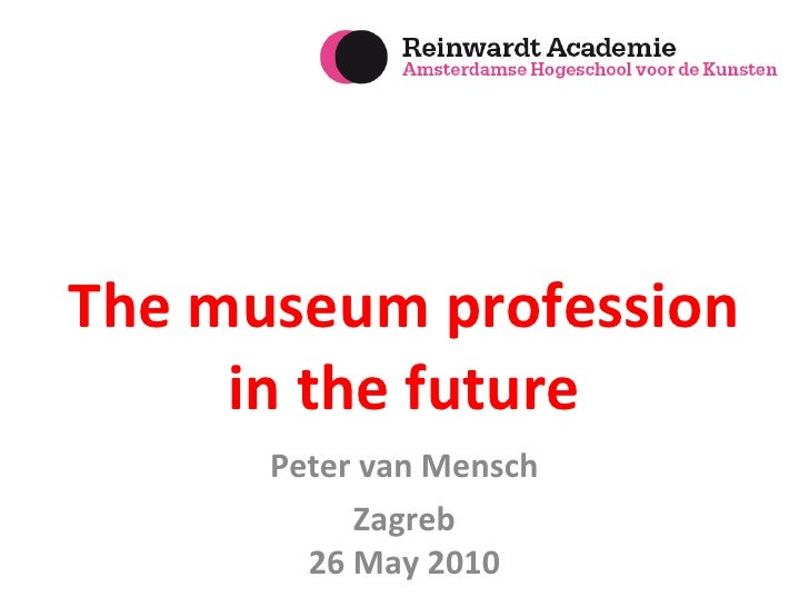 The museum profession in the future Peter van Mensch Zagreb 26 May 2010