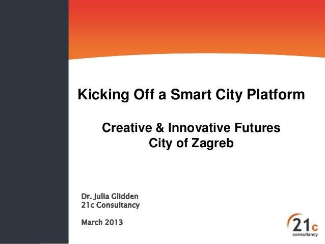 Kicking Off a Smart City Platform Creative & Innovative Futures City of Zagreb  Dr. Julia Glidden 21c Consultancy March 20...