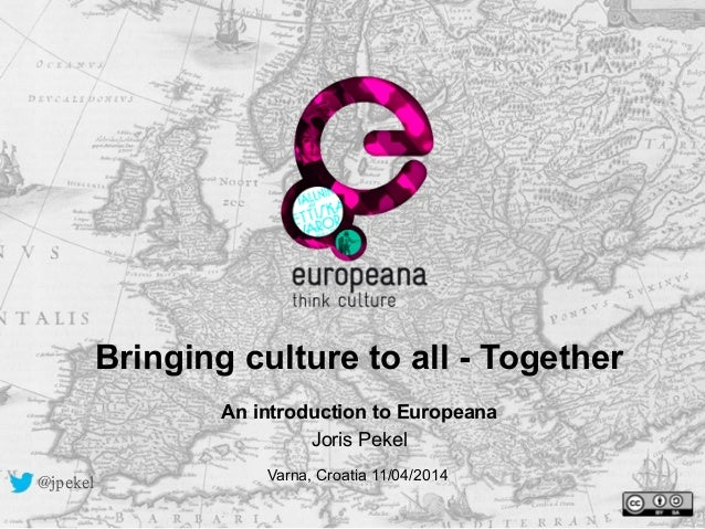 Bringing culture to all - Together !An introduction to Europeana Joris Pekel Varna, Croatia 11/04/2014@jpekel