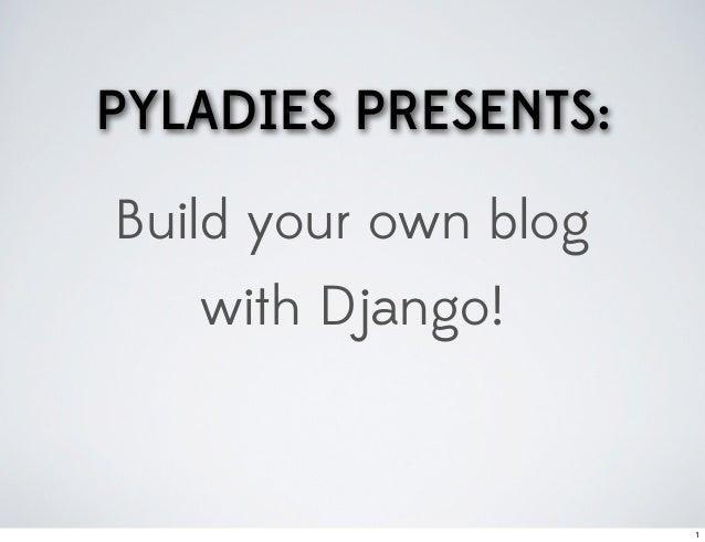 PYLADIES PRESENTS:Build your own blog   with Django!                      1