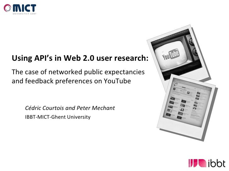 Cédric Courtois and Peter Mechant IBBT-MICT-Ghent University Using API's in Web 2.0 user research: The case of networked p...
