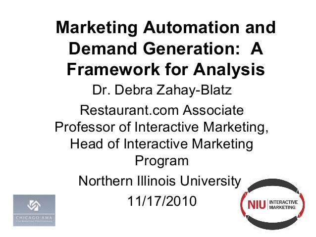 Marketing Automation and Demand Generation: A Framework for Analysis Dr. Debra Zahay-Blatz Restaurant.com Associate Profes...