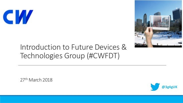 Introduction to Future Devices & Technologies Group (#CWFDT) 27th March 2018 @3g4gUK