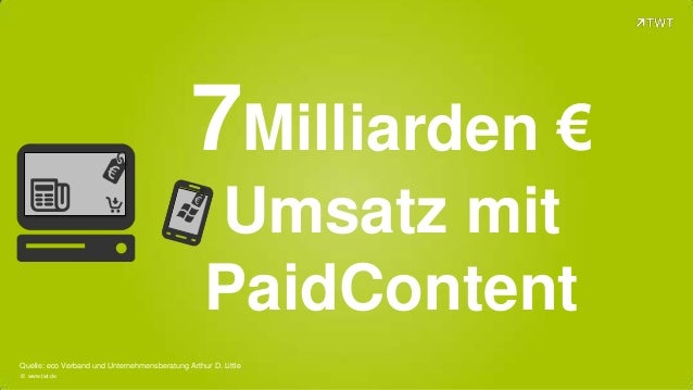 7Milliarden € Umsatz mit PaidContent Quelle: eco Verband und Unternehmensberatung Arthur D. Little © www.twt.de