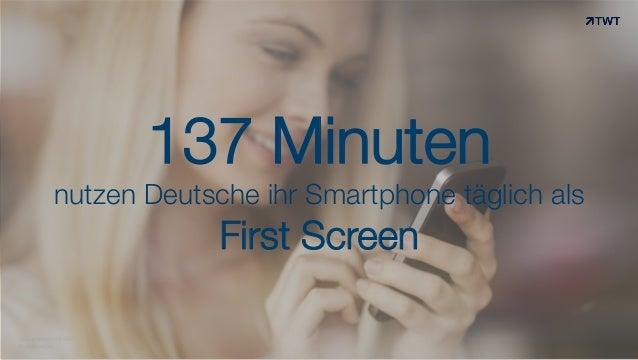 137 Minuten nutzen Deutsche ihr Smartphone täglich als First Screen © www.twt.de Quelle: Millward Brown