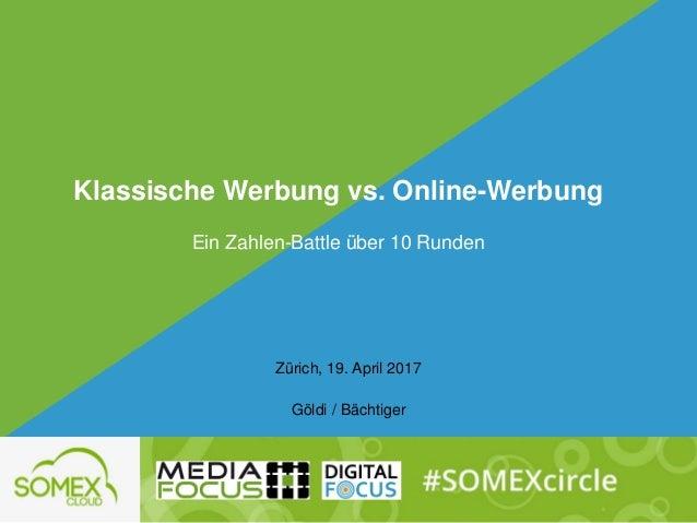 Zürich, 19. April 2017 Göldi / Bächtiger Klassische Werbung vs. Online-Werbung Ein Zahlen-Battle über 10 Runden