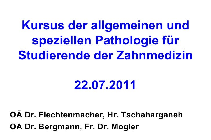 Kursus der allgemeinen und speziellen Pathologie für Studierende der Zahnmedizin 22.07.2010 <ul><li>OÄ Dr. Flechtenmacher,...