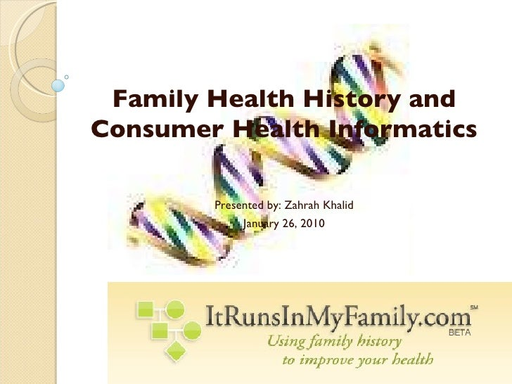 Family Health History and Consumer Health Informatics Presented by: Zahrah Khalid January 26, 2010