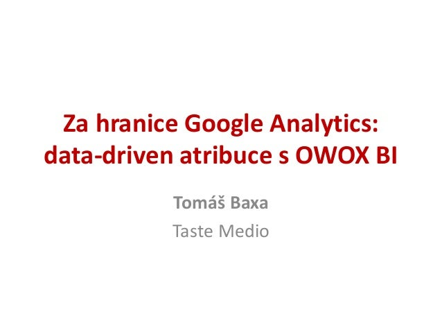 Za hranice Google Analytics: data-driven atribuce s OWOX BI Tomáš Baxa Taste Medio