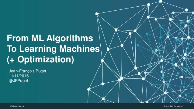 © 2016 IBM CorporationIBM Confidential From ML Algorithms To Learning Machines (+ Optimization) Jean-François Puget 11/11/...