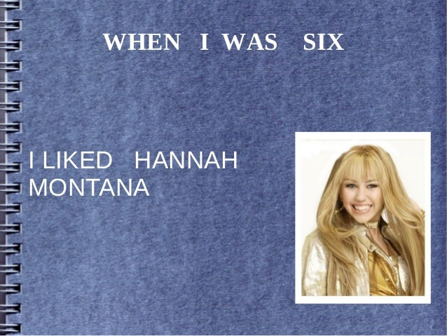 WHEN I WAS SIX I LIKED HANNAH MONTANA