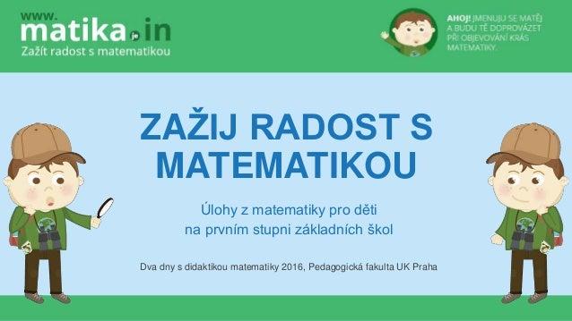 ZAŽIJ RADOST S MATEMATIKOU Úlohy z matematiky pro děti na prvním stupni základních škol Dva dny s didaktikou matematiky 20...