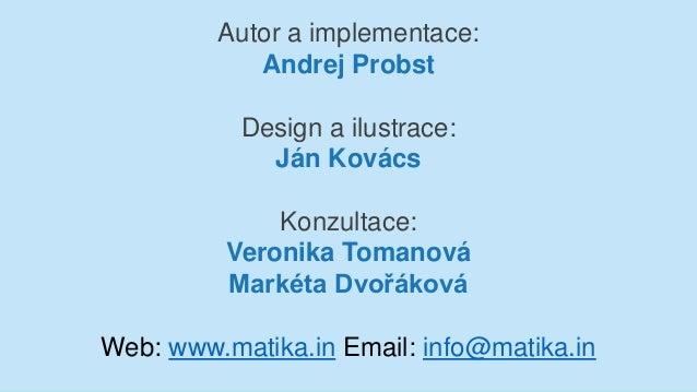 Autor a implementace: Andrej Probst Design a ilustrace: Ján Kovács Konzultace: Veronika Tomanová Markéta Dvořáková Web: ww...