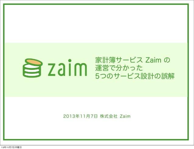 家計簿サービス Zaim の 運営で分かった 5つのサービス設計の誤解  2013年11月7日 株式会社 Zaim  13年11月7日木曜日