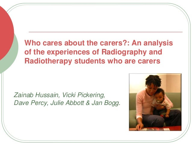 Who cares about the carers?: An analysis of the experiences of Radiography and Radiotherapy students who are carers Zainab...