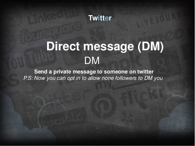 Twitter  Direct message (DM) DM Send a private message to someone on twitter P.S: Now you can opt in to allow none followe...