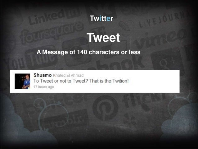 Twitter  Tweet A Message of 140 characters or less