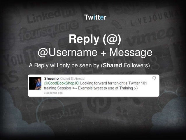Twitter  Reply (@) @Username + Message A Reply will only be seen by (Shared Followers)