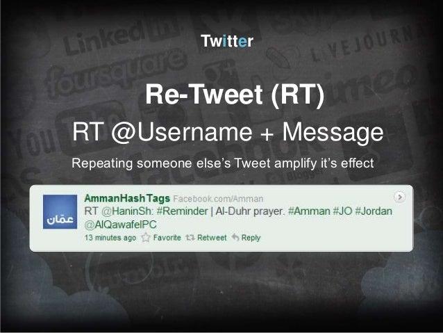 Twitter  Re-Tweet (RT) RT @Username + Message Repeating someone else's Tweet amplify it's effect