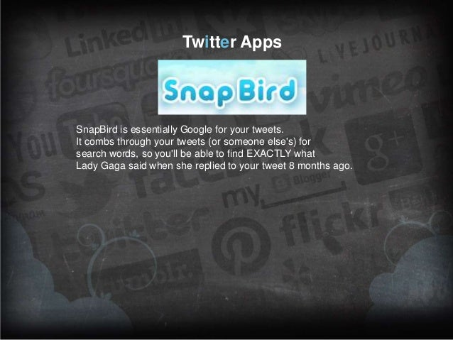 Twitter Apps  SnapBird is essentially Google for your tweets. It combs through your tweets (or someone else's) for search ...