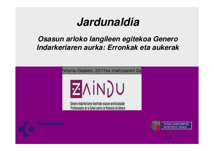 Jardunaldia Osasun arloko langileen egitekoa GeneroIndarkeriaren aurka: Erronkak eta aukerak       Vitoria-Gasteiz, 2011ko...