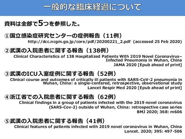 資料は全部で5つを参照した。 ①国立感染症研究センターの症例報告(11例) http://dcc.ncgm.go.jp/core/pdf/20200221_2.pdf (accessed 25 Feb 2020) ②武漢の入院患者に関する報告(...