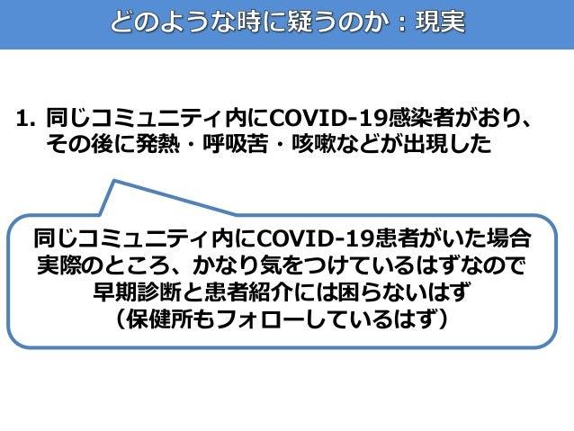 1. 同じコミュニティ内にCOVID-19感染者がおり、 その後に発熱・呼吸苦・咳嗽などが出現した 同じコミュニティ内にCOVID-19患者がいた場合 実際のところ、かなり気をつけているはずなので 早期診断と患者紹介には困らないはず (保健所も...