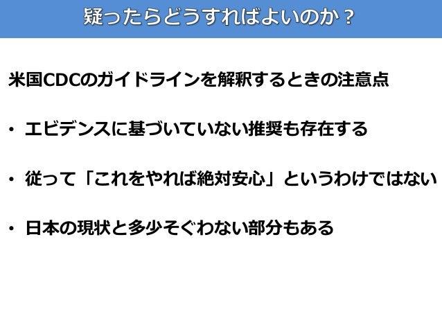 米国CDCのガイドラインを解釈するときの注意点 • エビデンスに基づいていない推奨も存在する • 従って「これをやれば絶対安心」というわけではない • 日本の現状と多少そぐわない部分もある