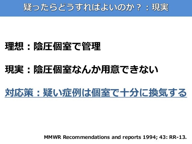 理想:陰圧個室で管理 現実:陰圧個室なんか用意できない 対応策:疑い症例は個室で十分に換気する MMWR Recommendations and reports 1994; 43: RR-13.