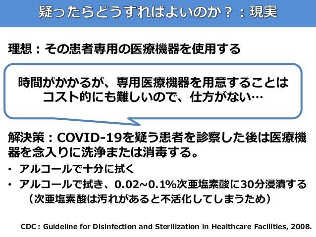 理想:その患者専用の医療機器を使用する 現実:在宅クリニックでは疑い患者の数だけの医療機 器は用意できない(疑い患者の数だけ血圧計や聴診器 を用意することは不可能) 解決策:COVID-19を疑う患者を診察した後は医療機 器を念入りに洗浄または...