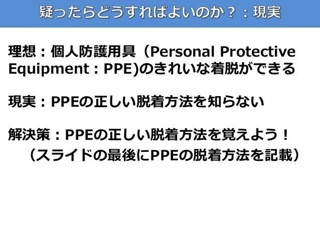 理想:個人防護用具(Personal Protective Equipment:PPE)のきれいな着脱ができる 現実:PPEの正しい脱着方法を知らない 解決策:PPEの正しい脱着方法を覚えよう! (スライドの最後にPPEの脱着方法を記載)