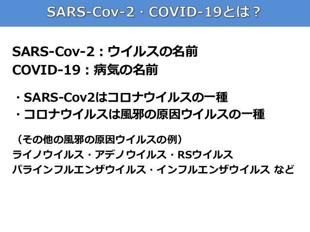 SARS-Cov-2:ウイルスの名前 COVID-19:病気の名前 ・SARS-Cov2はコロナウイルスの一種 ・コロナウイルスは風邪の原因ウイルスの一種 (その他の風邪の原因ウイルスの例) ライノウイルス・アデノウイルス・RSウイルス パライ...