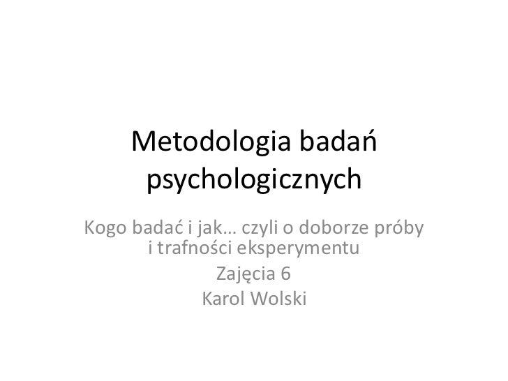 Metodologia badań      psychologicznychKogo badać i jak… czyli o doborze próby      i trafności eksperymentu              ...