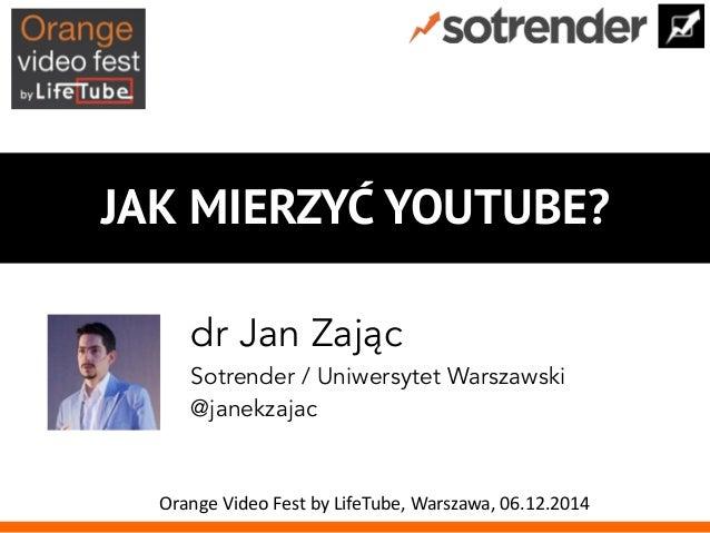 JAK MIERZYĆ YOUTUBE?  dr Jan Zając  Sotrender / Uniwersytet Warszawski  @janekzajac  Orange  Video  Fest  by  LifeTube,  W...