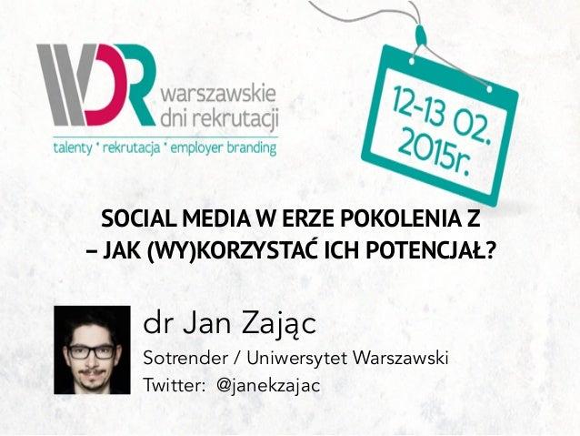 SOCIAL MEDIA W ERZE POKOLENIA Z – JAK (WY)KORZYSTAĆ ICH POTENCJAŁ? dr Jan Zając Sotrender / Uniwersytet Warszawski Twitter...