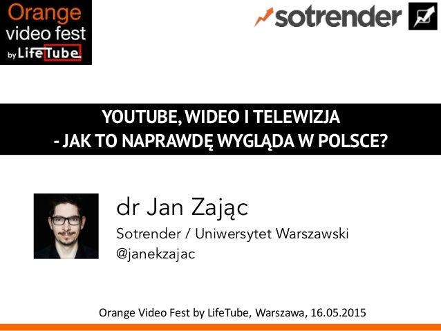 YOUTUBE, WIDEO I TELEWIZJA - JAK TO NAPRAWDĘ WYGLĄDA W POLSCE? dr Jan Zając Sotrender / Uniwersytet Warszawski @janekzajac...