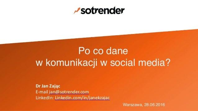 Po co dane ! w komunikacji w social media? Warszawa, 28.06.2016 DrJanZając E-mailjan@sotrender.com LinkedIn:Linkedin...