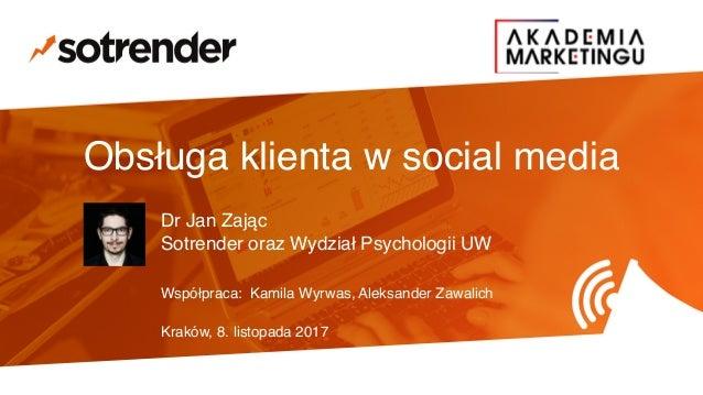 Obsługa klienta w social media Dr Jan Zając # Sotrender oraz Wydział Psychologii UW Współpraca: Kamila Wyrwas, Aleksander ...