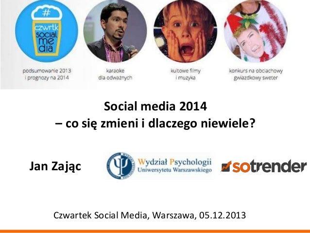 Social media 2014 – co się zmieni i dlaczego niewiele? Jan Zając  Czwartek Social Media, Warszawa, 05.12.2013